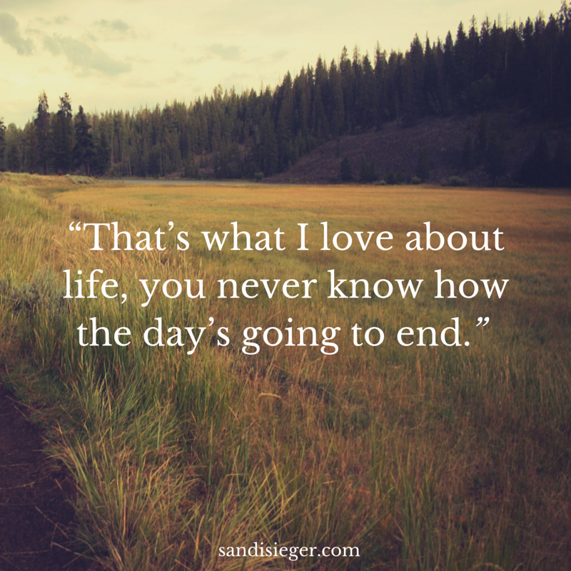 """That's what I love about life, you never know how the day's going to end."" - Sandi Sieger"